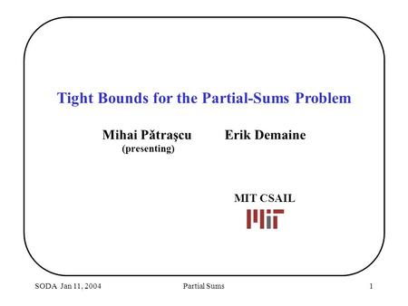 SODA Jan 11, 2004Partial Sums1 Tight Bounds for the Partial-Sums Problem Mihai PǎtraşcuErik Demaine (presenting) MIT CSAIL.