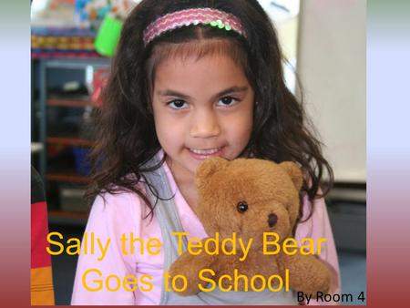 Sally the Teddy Bear Goes to School By Room 4. Sally came to visit our school. But she had to get a late note.