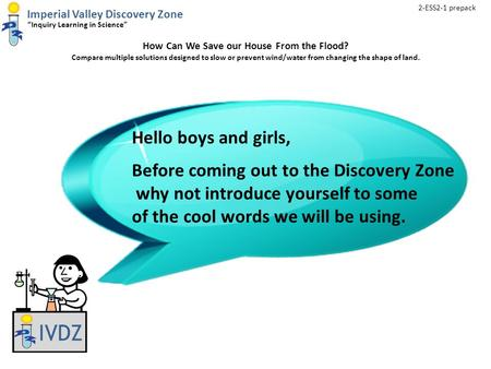 "Imperial Valley Discovery Zone ""Inquiry Learning in Science"" How Can We Save our House From the Flood? Compare multiple solutions designed to slow or prevent."