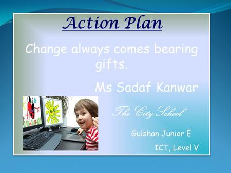 Action Plan Change always comes bearing gifts. Ms Sadaf Kanwar The City School Gulshan Junior E ICT, Level V Action Plan Change always comes bearing gifts.