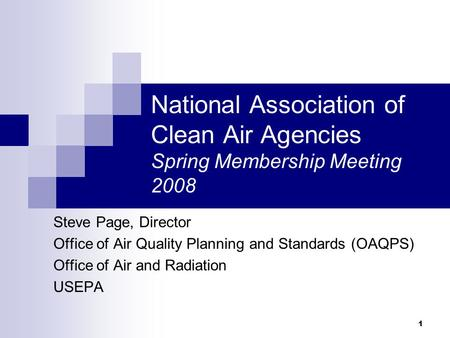 1 National Association of Clean Air Agencies Spring Membership Meeting 2008 Steve Page, Director Office of Air Quality Planning and Standards (OAQPS) Office.