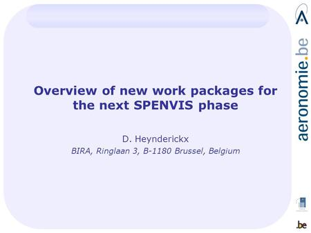 Overview of new work packages for the next SPENVIS phase D. Heynderickx BIRA, Ringlaan 3, B-1180 Brussel, Belgium.
