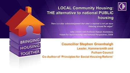 LOCAL Community Housing: THE alternative to national PUBLIC housing Councillor Stephen Greenhalgh Leader, Hammersmith and Fulham Council Co-Author of 'Principles.