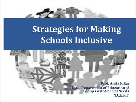 Strategies for Making Schools Inclusive Prof. Anita Julka Head, Department of Education of Groups with Special Needs N.C.E.R.T.