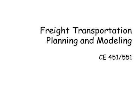 Freight Transportation Planning and Modeling CE 451/551.