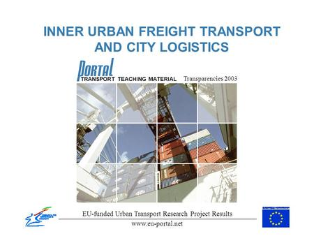 INNER URBAN FREIGHT TRANSPORT AND CITY LOGISTICS Transparencies 2003 EU-funded Urban Transport Research Project Results www.eu-portal.net TRANSPORT TEACHING.