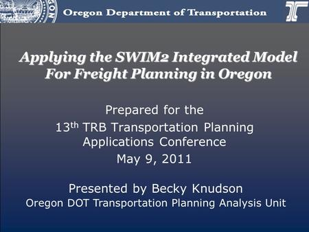 Applying the SWIM2 Integrated Model For Freight Planning in Oregon Prepared for the 13 th TRB Transportation Planning Applications Conference May 9, 2011.