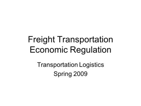 Freight Transportation Economic Regulation Transportation Logistics Spring 2009.