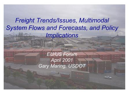 Freight Trends/Issues, Multimodal System Flows and Forecasts, and Policy Implications EU/US Forum April 2001 Gary Maring, USDOT.
