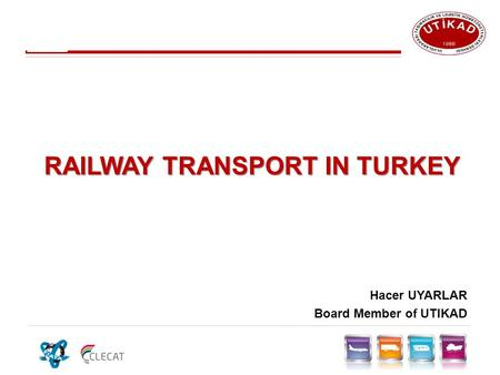 RAILWAY TRANSPORT IN TURKEY Hacer UYARLAR Board Member of UTIKAD.