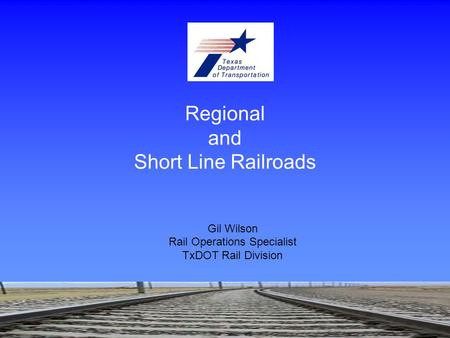 Regional and Short Line Railroads Gil Wilson Rail Operations Specialist TxDOT Rail Division.