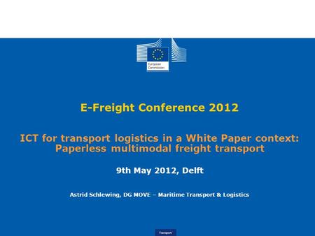 Logistics 10 February 2012, Brussels Transport E-Freight Conference 2012 ICT for transport logistics in a White Paper context: Paperless multimodal freight.
