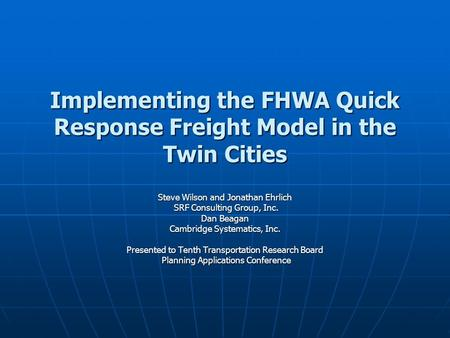 Implementing the FHWA Quick Response Freight Model in the Twin Cities Steve Wilson and Jonathan Ehrlich SRF Consulting Group, Inc. SRF Consulting Group,