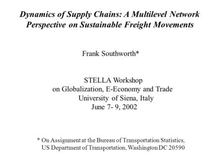 Dynamics of Supply Chains: A Multilevel Network Perspective on Sustainable Freight Movements Frank Southworth* STELLA Workshop on Globalization, E-Economy.