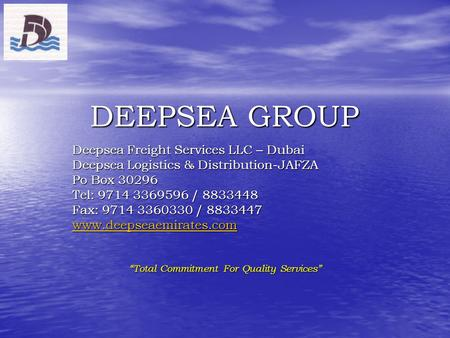 DEEPSEA GROUP Deepsea Freight Services LLC – Dubai Deepsea Logistics & Distribution-JAFZA Po Box 30296 Tel: 9714 3369596 / 8833448 Fax: 9714 3360330 /