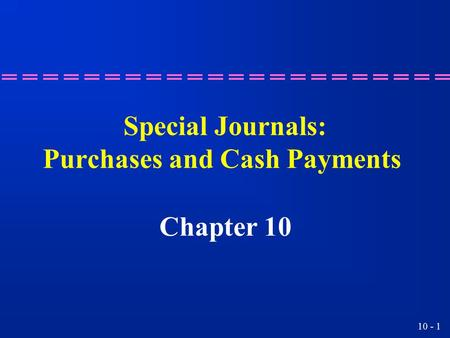 10 - 1 Special Journals: Purchases and Cash Payments Chapter 10.