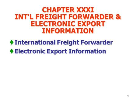 1 CHAPTER XXXI INT'L FREIGHT FORWARDER & ELECTRONIC EXPORT INFORMATION  International Freight Forwarder  Electronic Export Information.