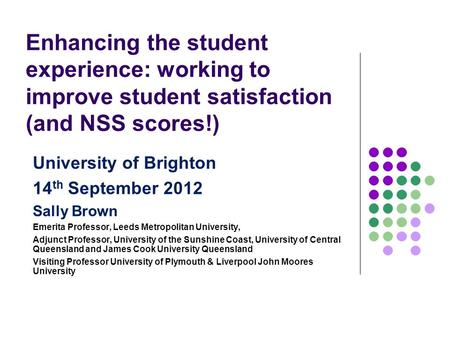Enhancing the student experience: working to improve student satisfaction (and NSS scores!) University of Brighton 14 th September 2012 Sally Brown Emerita.