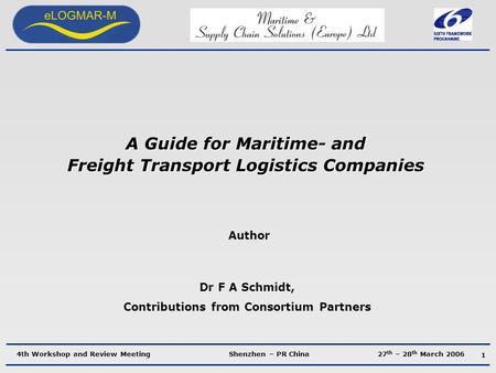 4th Workshop and Review Meeting Shenzhen – PR China 27 th – 28 th March 2006 A Guide for Maritime- and Freight Transport Logistics Companies Author Dr.