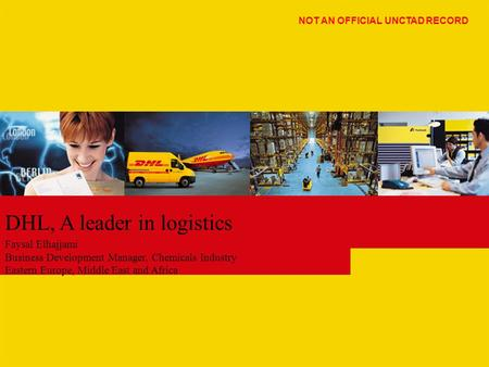 DHL, A leader in logistics Faysal Elhajjami Business Development Manager, Chemicals Industry Eastern Europe, Middle East and Africa NOT AN OFFICIAL UNCTAD.