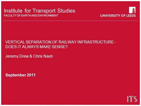 Institute for Transport Studies FACULTY OF EARTH AND ENVIRONMENT VERTICAL SEPARATION OF RAILWAY INFRASTRUCTURE - DOES IT ALWAYS MAKE SENSE? Jeremy Drew.