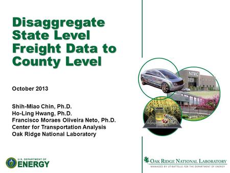 Disaggregate State Level Freight Data to County Level October 2013 Shih-Miao Chin, Ph.D. Ho-Ling Hwang, Ph.D. Francisco Moraes Oliveira Neto, Ph.D. Center.