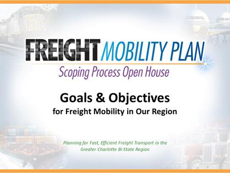 Goals & Objectives for Freight Mobility in Our Region Planning for Fast, Efficient Freight Transport in the Greater Charlotte Bi-State Region.