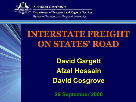 INTERSTATE FREIGHT ON STATES' ROAD David Gargett Afzal Hossain David Cosgrove 29 September 2006.