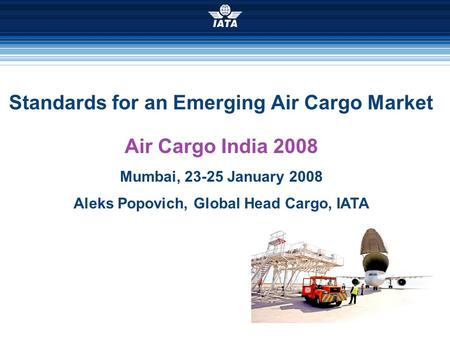 Standards for an Emerging Air Cargo Market Air Cargo India 2008 Mumbai, 23-25 January 2008 Aleks Popovich, Global Head Cargo, IATA.