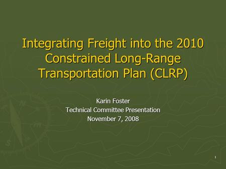 1 Integrating Freight into the 2010 Constrained Long-Range Transportation Plan (CLRP) Karin Foster Technical Committee Presentation November 7, 2008.