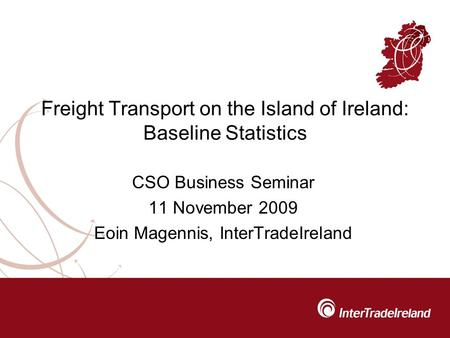 Freight Transport on the Island of Ireland: Baseline Statistics CSO Business Seminar 11 November 2009 Eoin Magennis, InterTradeIreland.