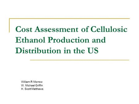 Cost Assessment of Cellulosic Ethanol Production and Distribution in the US William R Morrow W. Michael Griffin H. Scott Matthews.