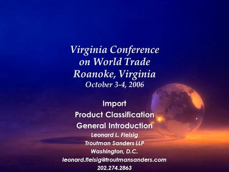 Virginia Conference on World Trade Roanoke, Virginia October 3-4, 2006 Import Product Classification General Introduction Leonard L. Fleisig Troutman.