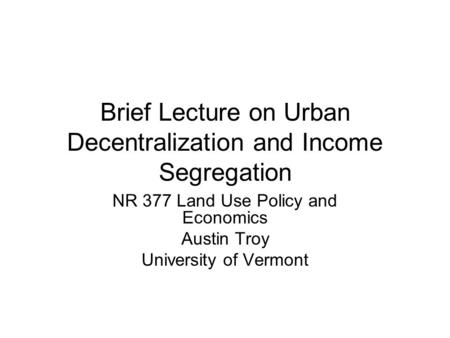 Brief Lecture on Urban Decentralization and Income Segregation NR 377 Land Use Policy and Economics Austin Troy University of Vermont.