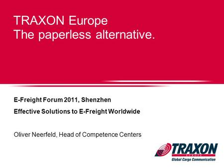 TRAXON Europe The paperless alternative. E-Freight Forum 2011, Shenzhen Effective Solutions to E-Freight Worldwide Oliver Neerfeld, Head of Competence.