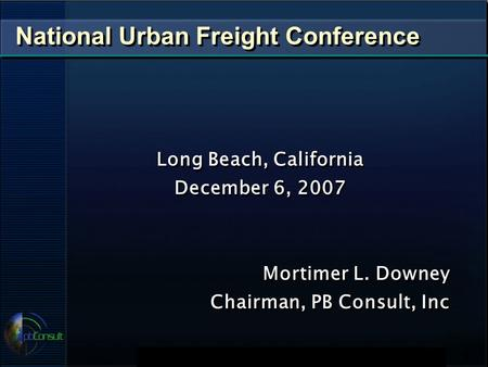 National Urban Freight Conference Long Beach, California December 6, 2007 Mortimer L. Downey Chairman, PB Consult, Inc Long Beach, California December.