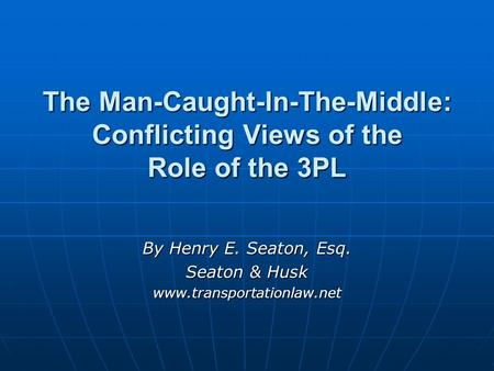 The Man-Caught-In-The-Middle: Conflicting Views of the Role of the 3PL By Henry E. Seaton, Esq. Seaton & Husk www.transportationlaw.net.