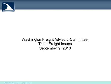 © 2011 Marine View Ventures, Inc. All rights reserved. Washington Freight Advisory Committee: Tribal Freight Issues September 9, 2013.