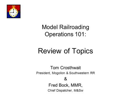 Model Railroading Operations 101: Review of Topics Tom Crosthwait President, Mogollon & Southwestern RR & Fred Bock, MMR, Chief Dispatcher, M&Sw.