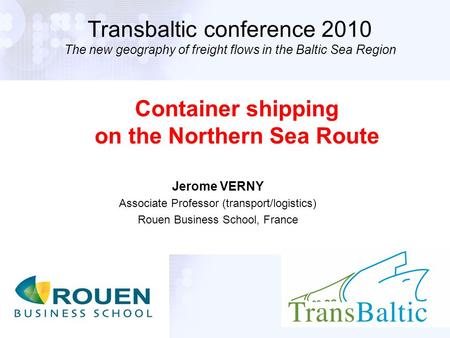 1 Transbaltic conference 2010 The new geography of freight flows in the Baltic Sea Region Jerome VERNY Associate Professor (transport/logistics) Rouen.
