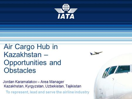 To represent, lead and serve the airline industry Air Cargo Hub in Kazakhstan – Opportunities and Obstacles Jordan Karamalakov – Area Manager Kazakhstan,