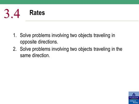 3.4 Rates 1.	Solve problems involving two objects traveling in opposite directions. 2.	Solve problems involving two objects traveling in the same direction.