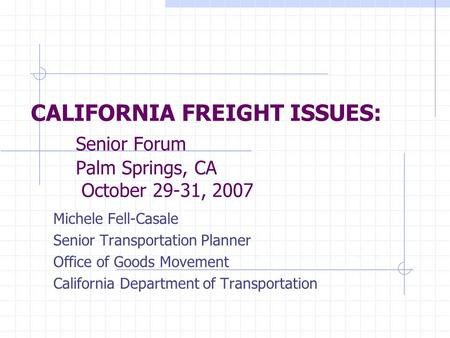 CALIFORNIA FREIGHT ISSUES: Senior Forum Palm Springs, CA October 29-31, 2007 Michele Fell-Casale Senior Transportation Planner Office of Goods Movement.