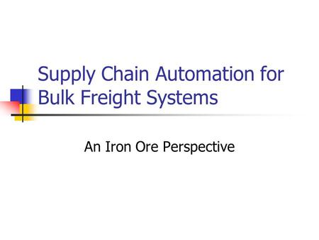 Supply Chain Automation for Bulk Freight Systems An Iron Ore Perspective.