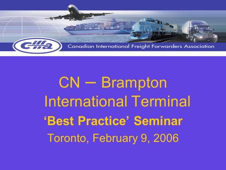 CN – Brampton International Terminal 'Best Practice' Seminar Toronto, February 9, 2006.
