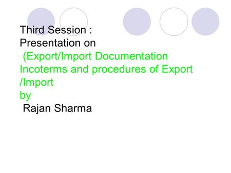 Third Session : Presentation on (Export/Import Documentation Incoterms and procedures of Export /Import by Rajan Sharma.