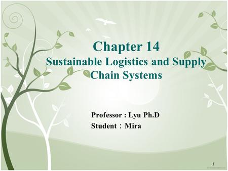 1 Chapter 14 Sustainable Logistics and Supply Chain Systems Professor : Lyu Ph.D Student : Mira.