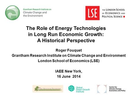 The Role of Energy Technologies in Long Run Economic Growth: A Historical Perspective Roger Fouquet Grantham Research Institute on Climate Change and Environment.