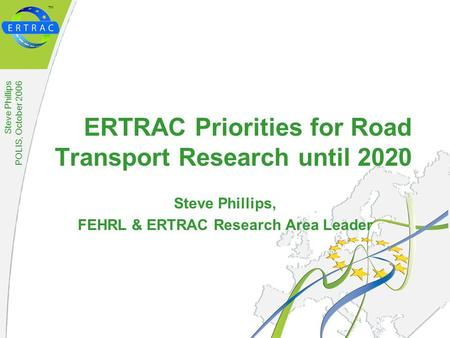 ™ Steve Phillips POLIS, October 2006 ERTRAC Priorities for Road Transport Research until 2020 Steve Phillips, FEHRL & ERTRAC Research Area Leader.