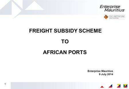 1 FREIGHT SUBSIDY SCHEME TO AFRICAN PORTS Enterprise Mauritius 9 July 2014.